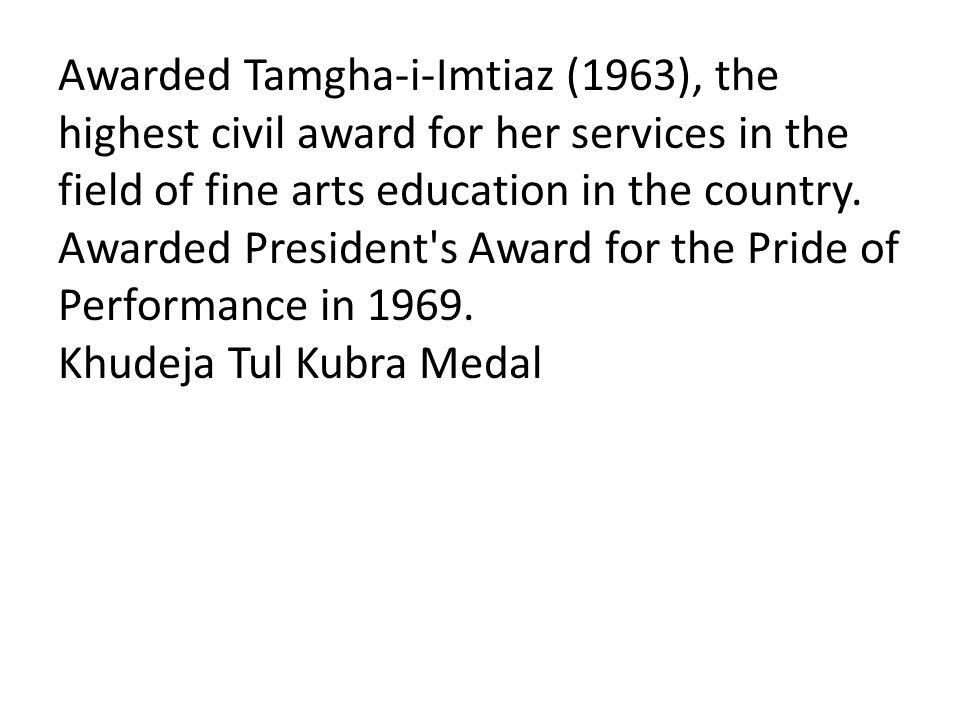 Awarded Tamgha-i-Imtiaz (1963), the highest civil award for her services in the field of fine arts education in the country.