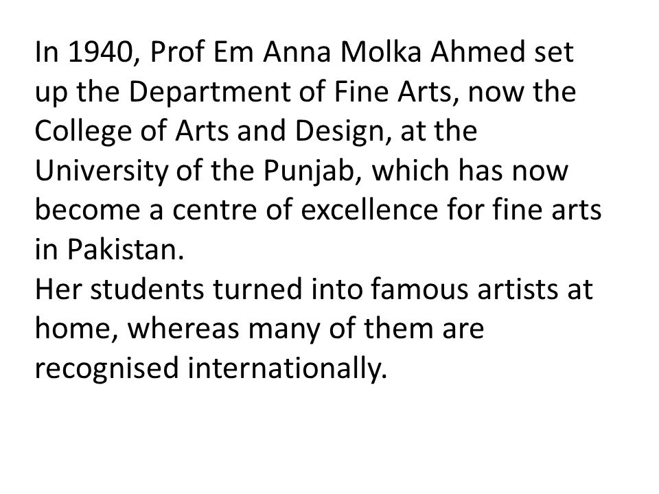 In 1940, Prof Em Anna Molka Ahmed set up the Department of Fine Arts, now the College of Arts and Design, at the University of the Punjab, which has now become a centre of excellence for fine arts in Pakistan.