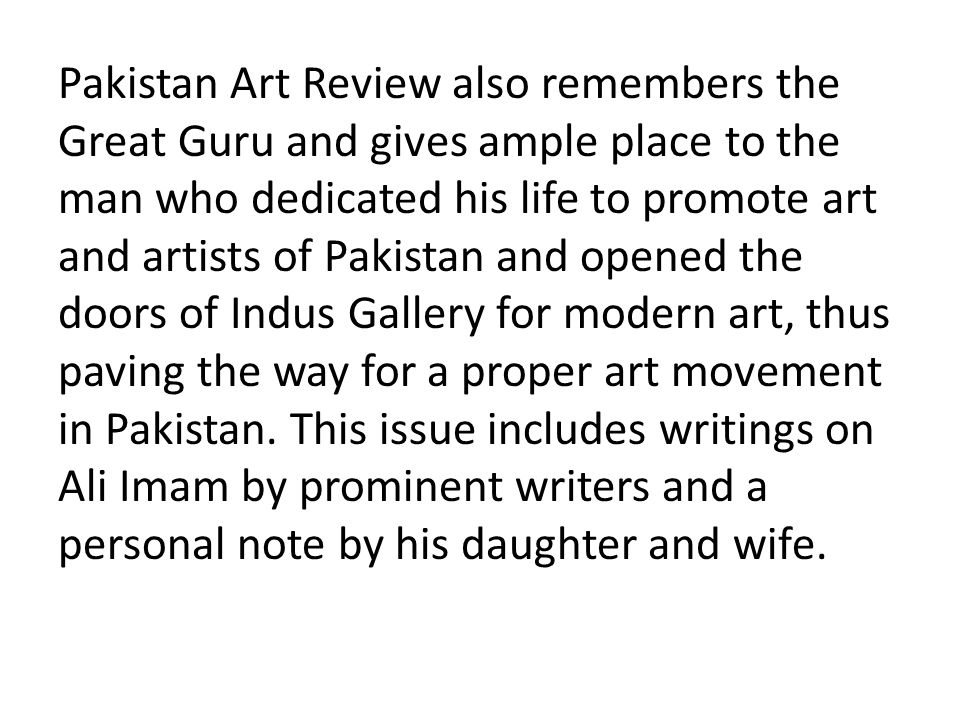 Pakistan Art Review also remembers the Great Guru and gives ample place to the man who dedicated his life to promote art and artists of Pakistan and opened the doors of Indus Gallery for modern art, thus paving the way for a proper art movement in Pakistan.