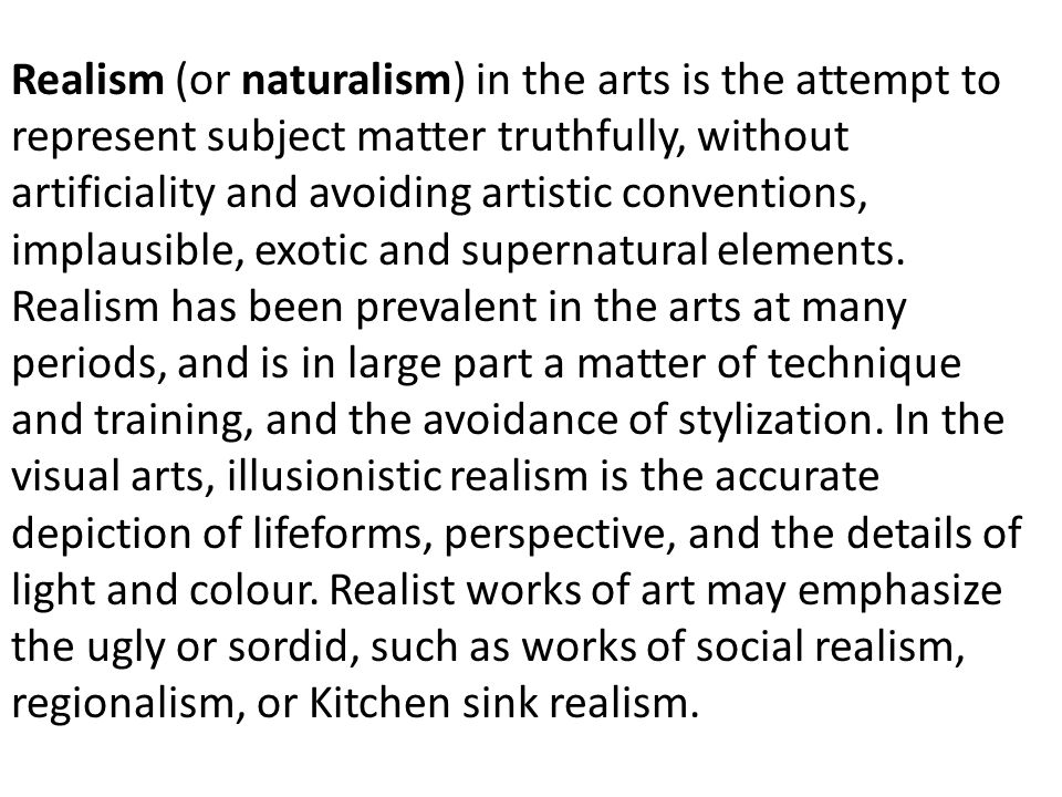 Realism (or naturalism) in the arts is the attempt to represent subject matter truthfully, without artificiality and avoiding artistic conventions, implausible, exotic and supernatural elements.