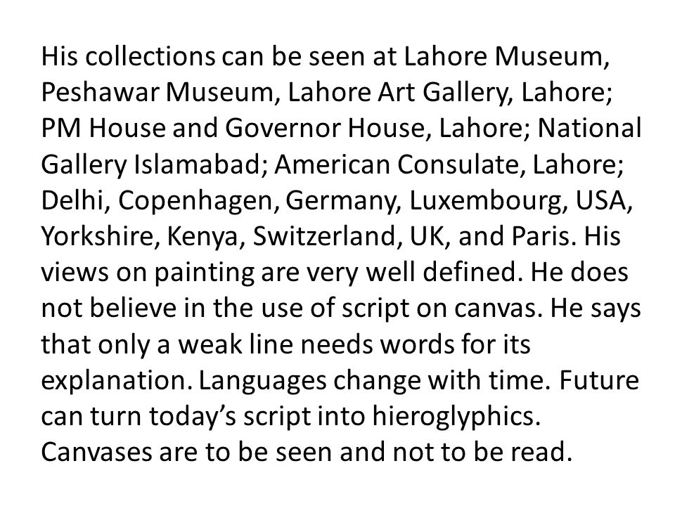 His collections can be seen at Lahore Museum, Peshawar Museum, Lahore Art Gallery, Lahore; PM House and Governor House, Lahore; National Gallery Islamabad; American Consulate, Lahore; Delhi, Copenhagen, Germany, Luxembourg, USA, Yorkshire, Kenya, Switzerland, UK, and Paris.