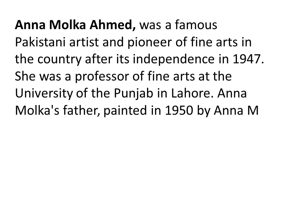 Anna Molka Ahmed, was a famous Pakistani artist and pioneer of fine arts in the country after its independence in 1947.