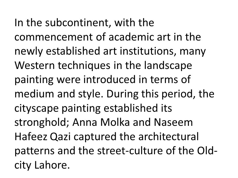 In the subcontinent, with the commencement of academic art in the newly established art institutions, many Western techniques in the landscape painting were introduced in terms of medium and style.