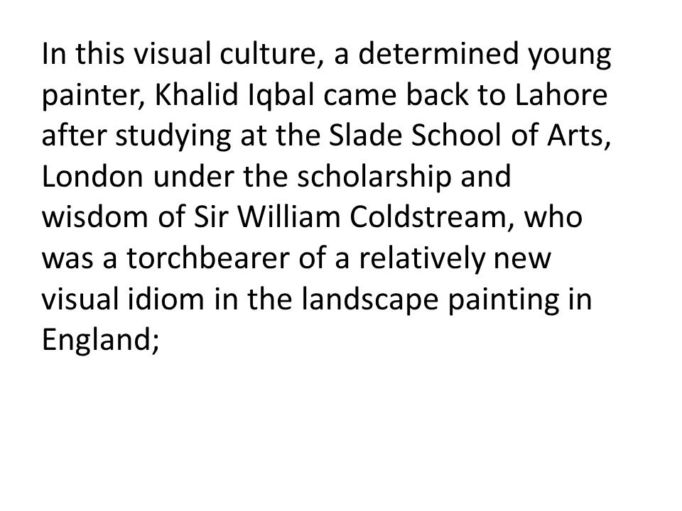 In this visual culture, a determined young painter, Khalid Iqbal came back to Lahore after studying at the Slade School of Arts, London under the scholarship and wisdom of Sir William Coldstream, who was a torchbearer of a relatively new visual idiom in the landscape painting in England;