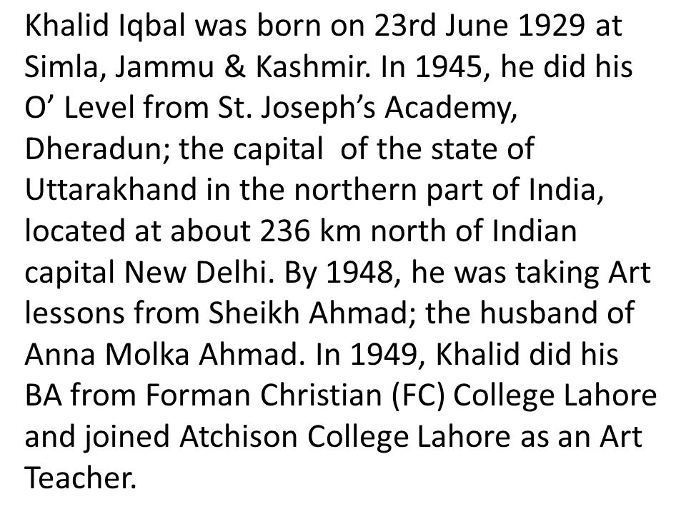 Khalid Iqbal was born on 23rd June 1929 at Simla, Jammu & Kashmir