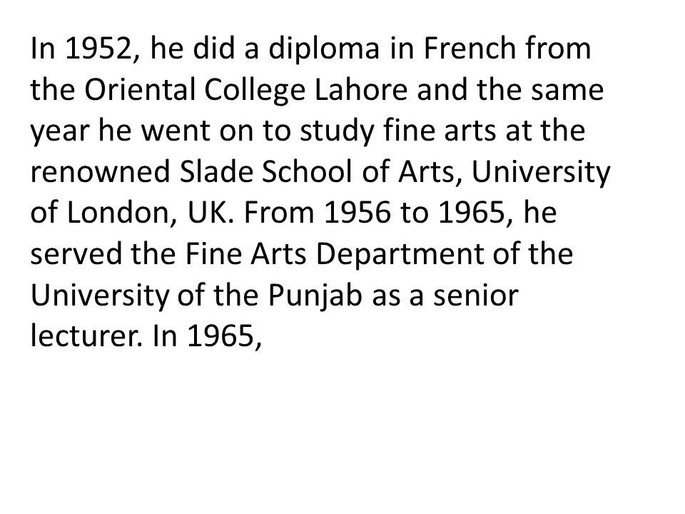 In 1952, he did a diploma in French from the Oriental College Lahore and the same year he went on to study fine arts at the renowned Slade School of Arts, University of London, UK.
