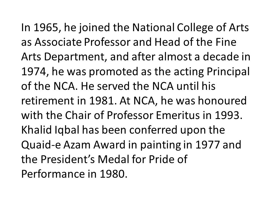 In 1965, he joined the National College of Arts as Associate Professor and Head of the Fine Arts Department, and after almost a decade in 1974, he was promoted as the acting Principal of the NCA.
