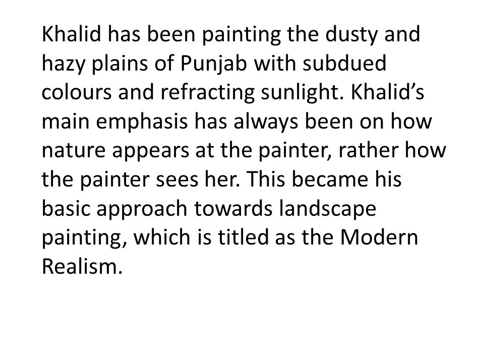 Khalid has been painting the dusty and hazy plains of Punjab with subdued colours and refracting sunlight.