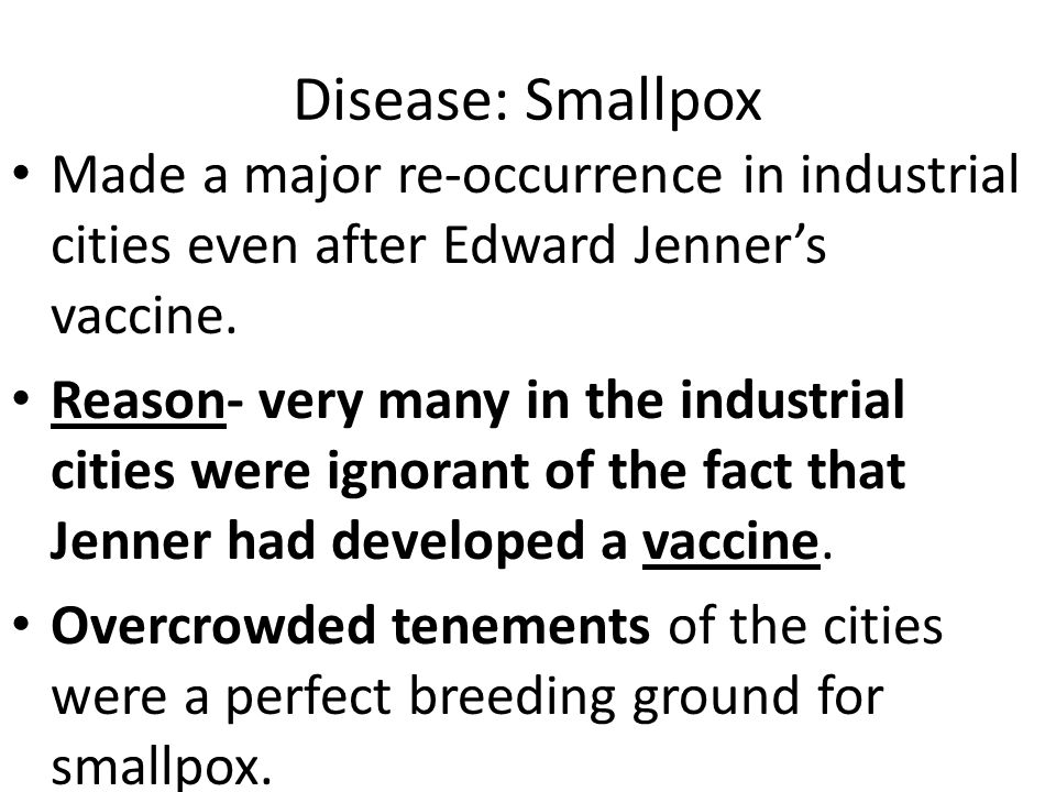 Disease: Smallpox Made a major re-occurrence in industrial cities even after Edward Jenner's vaccine.