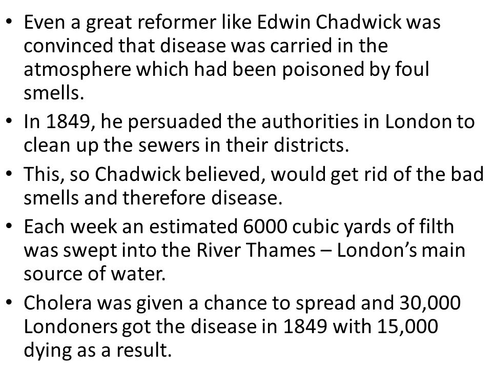 Even a great reformer like Edwin Chadwick was convinced that disease was carried in the atmosphere which had been poisoned by foul smells.