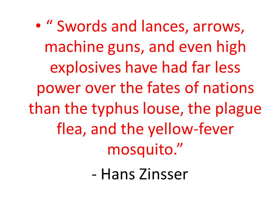 Swords and lances, arrows, machine guns, and even high explosives have had far less power over the fates of nations than the typhus louse, the plague flea, and the yellow-fever mosquito.