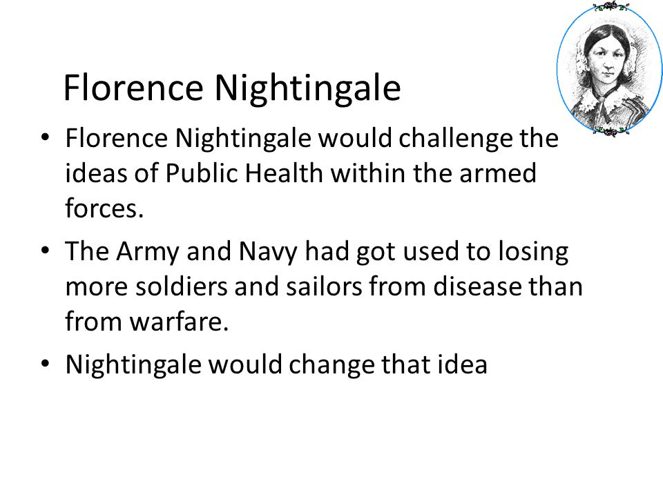 Florence Nightingale Florence Nightingale would challenge the ideas of Public Health within the armed forces.