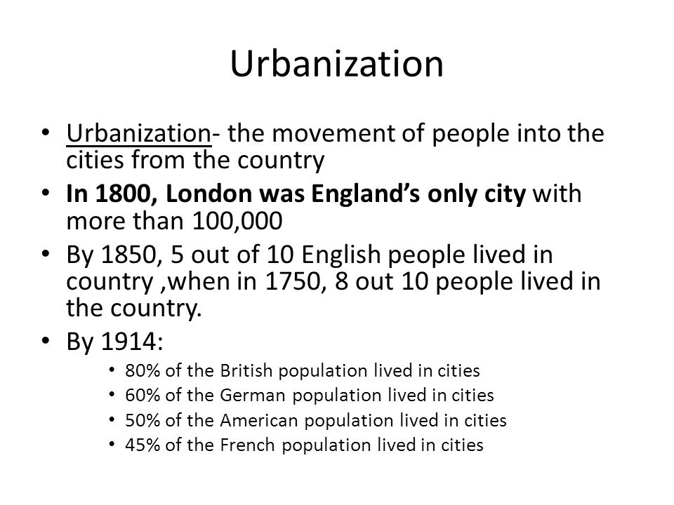 Urbanization Urbanization- the movement of people into the cities from the country. In 1800, London was England's only city with more than 100,000.