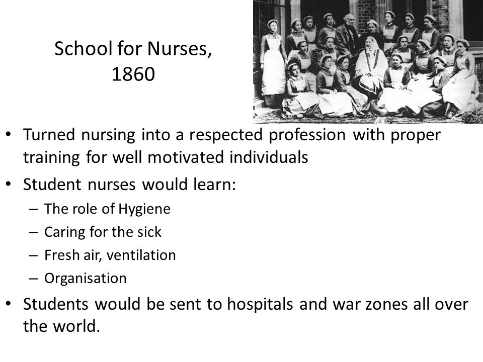 School for Nurses, 1860 Turned nursing into a respected profession with proper training for well motivated individuals.