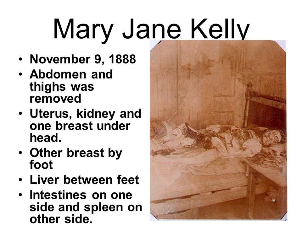 Mary Jane Kelly November 9, 1888 Abdomen and thighs was removed