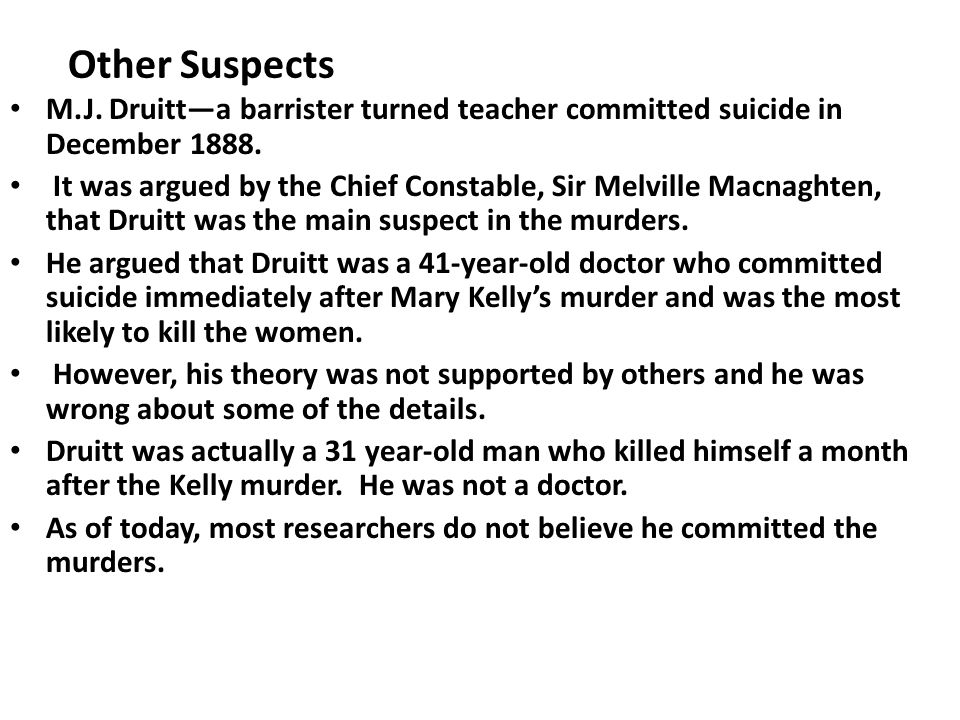 Other Suspects M.J. Druitt—a barrister turned teacher committed suicide in December 1888.