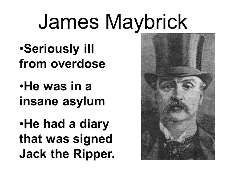 James Maybrick Seriously ill from overdose He was in a insane asylum