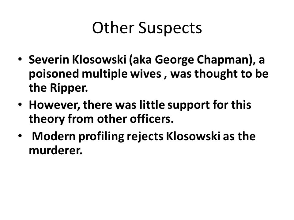 Other Suspects Severin Klosowski (aka George Chapman), a poisoned multiple wives , was thought to be the Ripper.