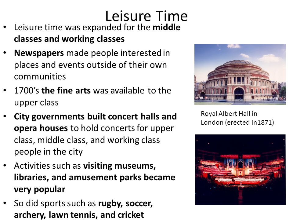 Leisure Time Leisure time was expanded for the middle classes and working classes.
