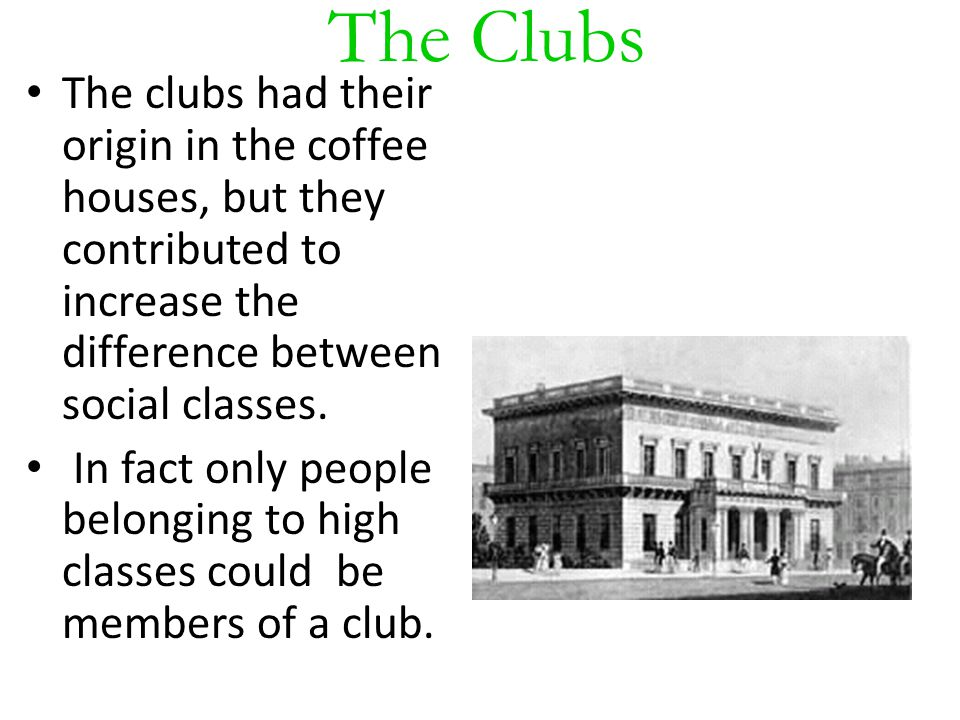 The Clubs The clubs had their origin in the coffee houses, but they contributed to increase the difference between social classes.