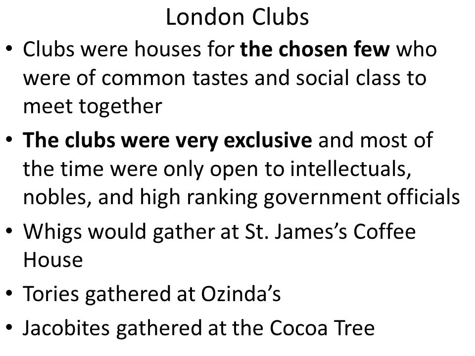 London Clubs Clubs were houses for the chosen few who were of common tastes and social class to meet together.