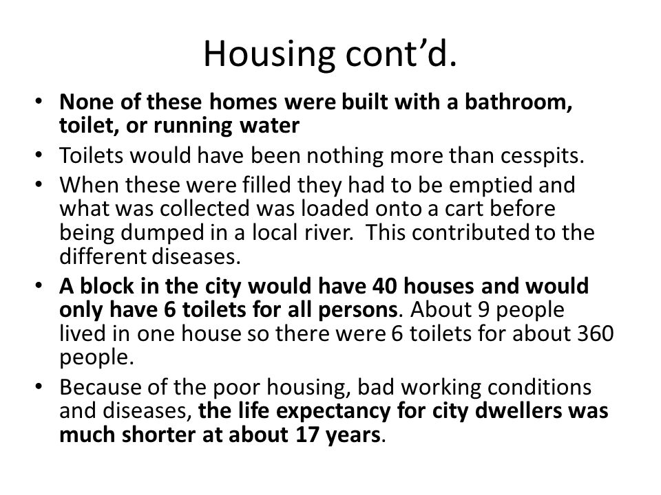 Housing cont'd. None of these homes were built with a bathroom, toilet, or running water. Toilets would have been nothing more than cesspits.