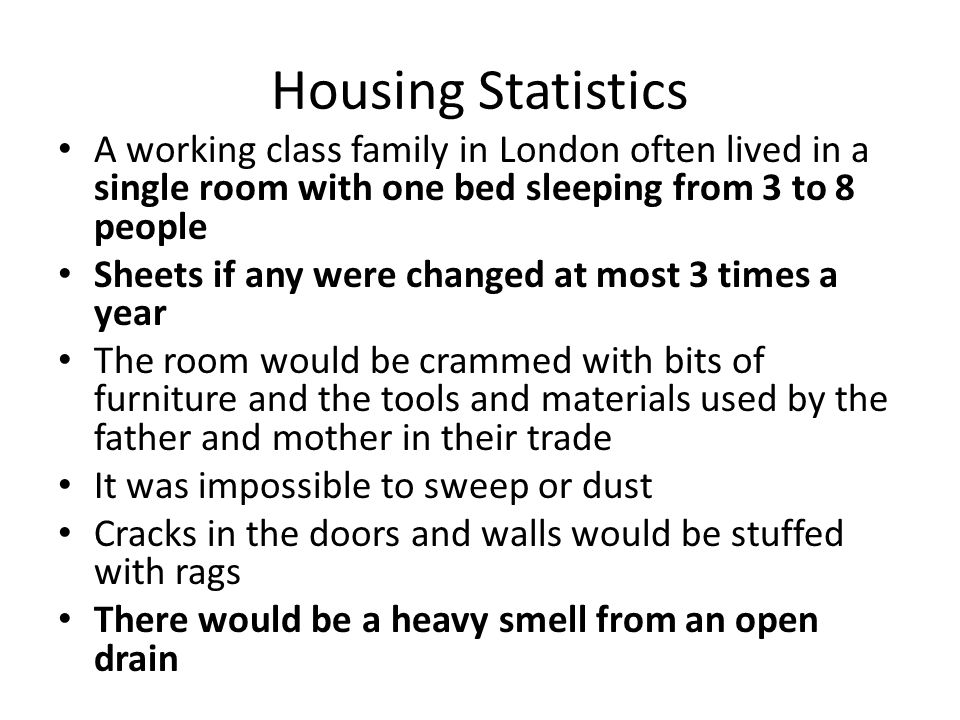 Housing Statistics A working class family in London often lived in a single room with one bed sleeping from 3 to 8 people.
