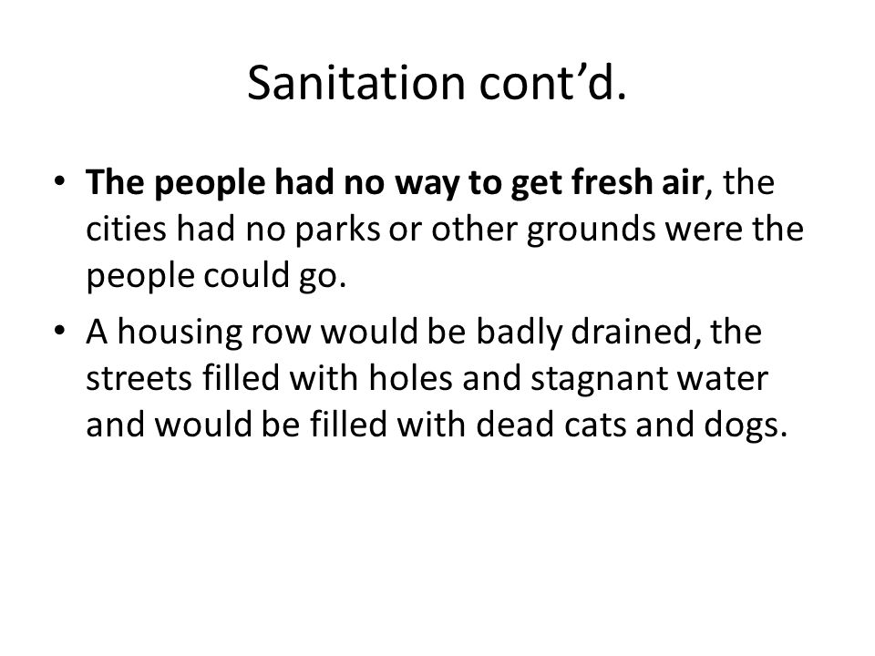 Sanitation cont'd. The people had no way to get fresh air, the cities had no parks or other grounds were the people could go.