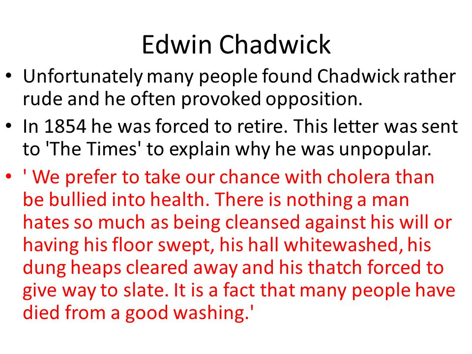 Edwin Chadwick Unfortunately many people found Chadwick rather rude and he often provoked opposition.