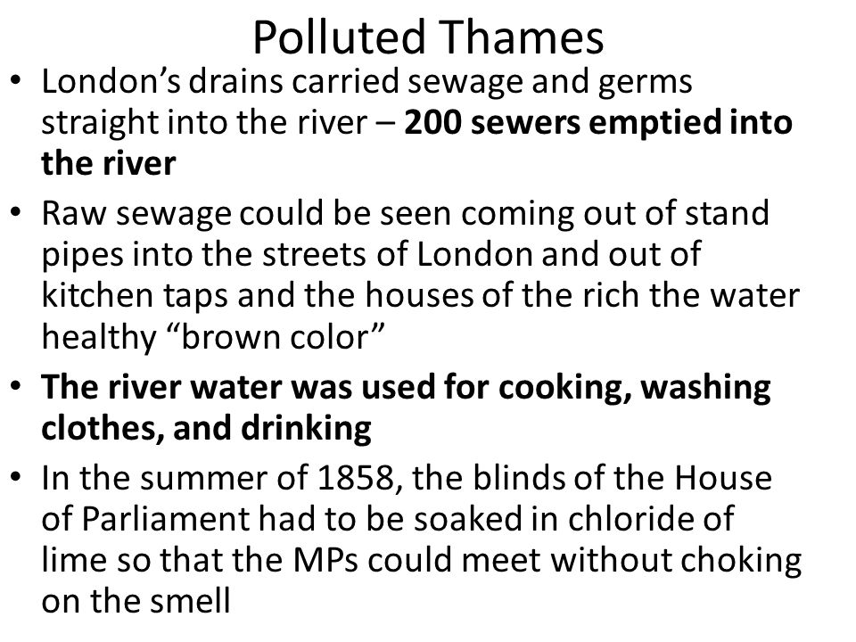Polluted Thames London's drains carried sewage and germs straight into the river – 200 sewers emptied into the river.