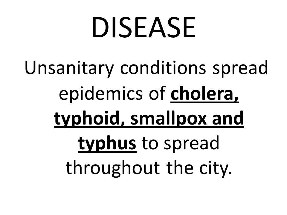 DISEASE Unsanitary conditions spread epidemics of cholera, typhoid, smallpox and typhus to spread throughout the city.