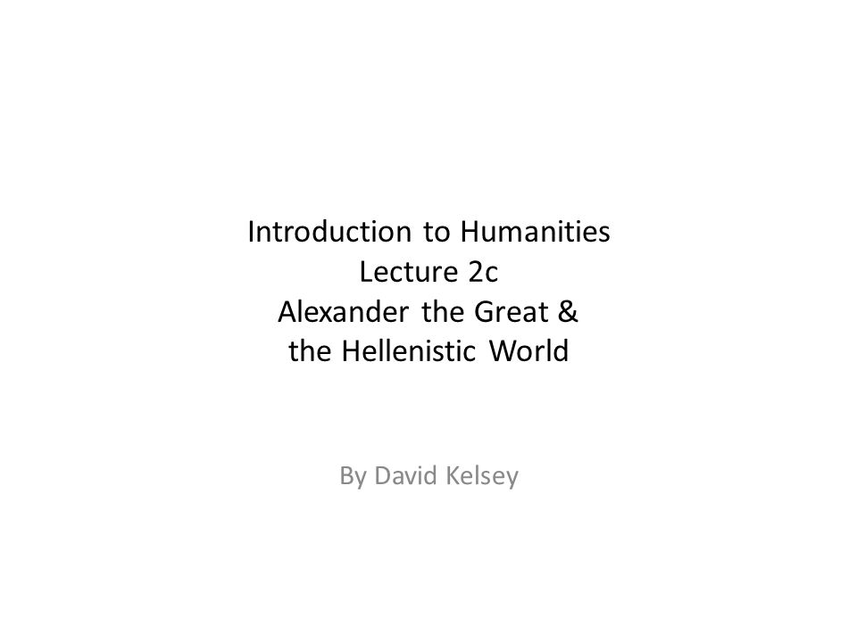 Introduction to Humanities Lecture 2c Alexander the Great & the Hellenistic World