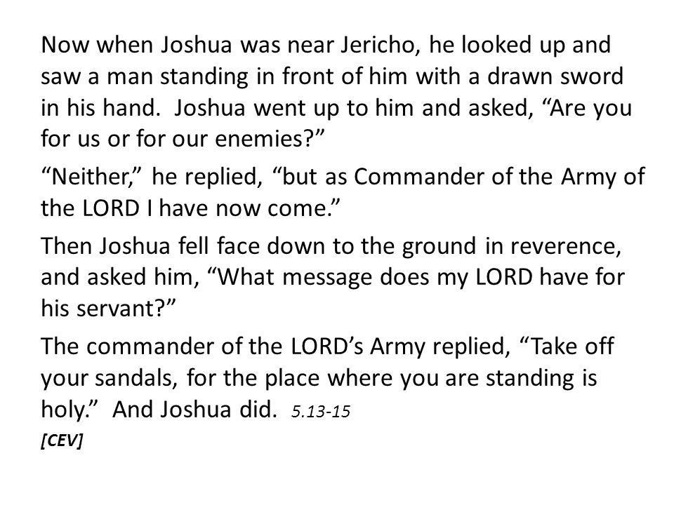 Now when Joshua was near Jericho, he looked up and saw a man standing in front of him with a drawn sword in his hand. Joshua went up to him and asked, Are you for us or for our enemies