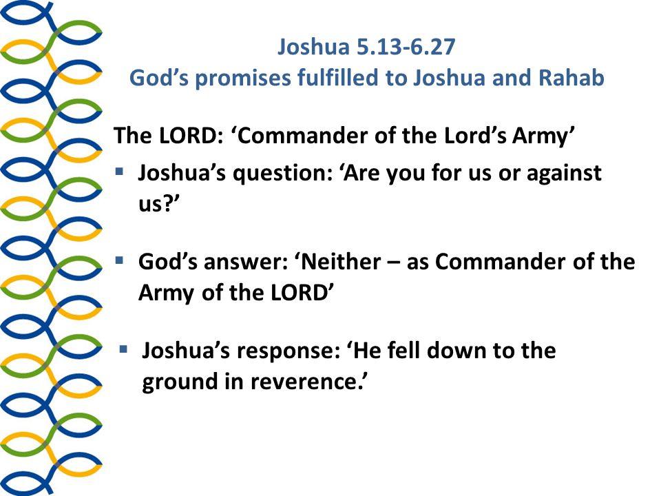 Joshua 5.13-6.27 God's promises fulfilled to Joshua and Rahab