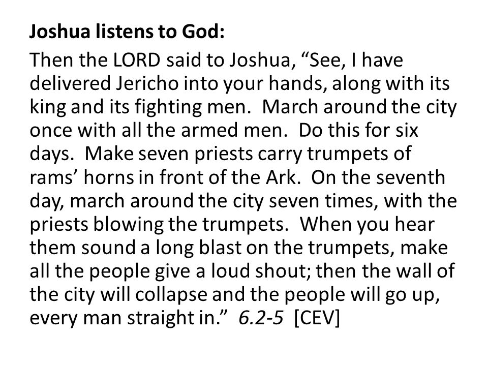 Joshua listens to God: Then the LORD said to Joshua, See, I have delivered Jericho into your hands, along with its king and its fighting men.