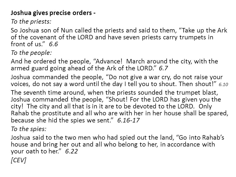 Joshua gives precise orders - To the priests: So Joshua son of Nun called the priests and said to them, Take up the Ark of the covenant of the LORD and have seven priests carry trumpets in front of us. 6.6 To the people: And he ordered the people, Advance.