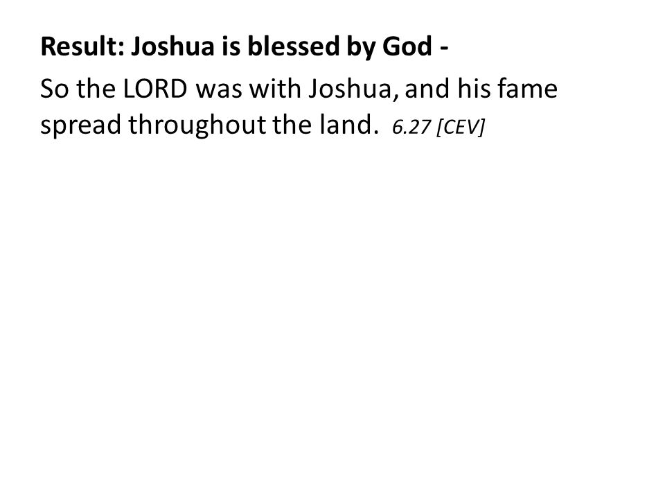 Result: Joshua is blessed by God - So the LORD was with Joshua, and his fame spread throughout the land.