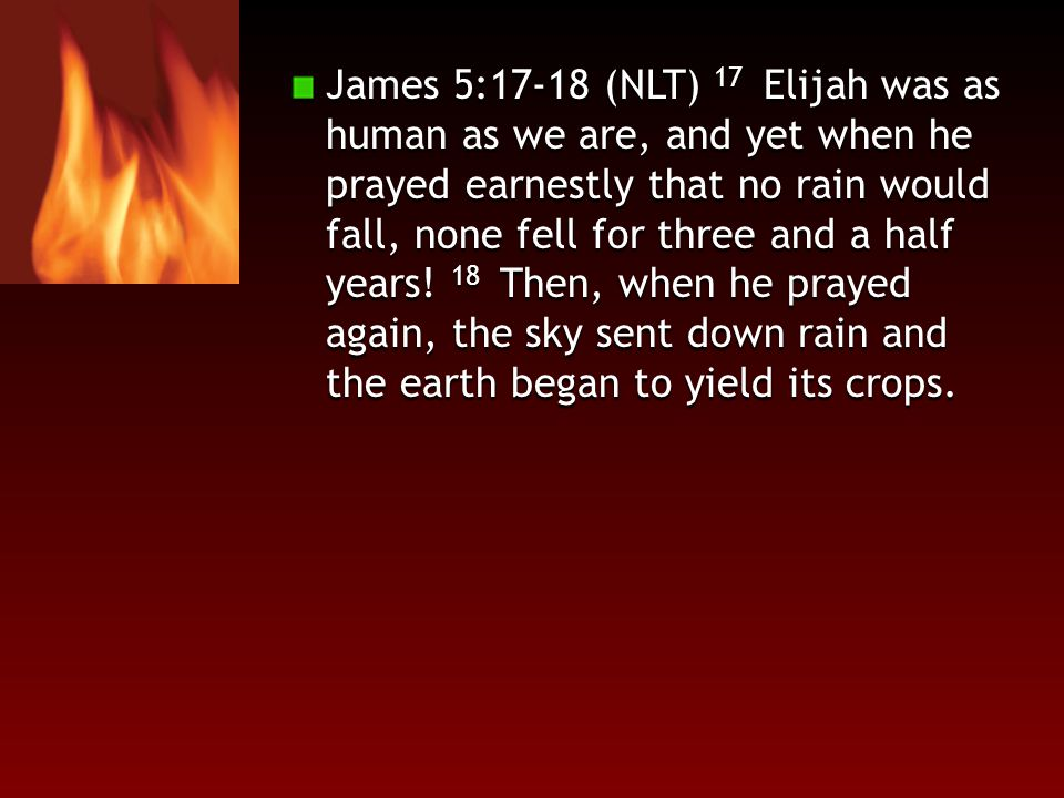 James 5:17-18 (NLT) 17 Elijah was as human as we are, and yet when he prayed earnestly that no rain would fall, none fell for three and a half years.