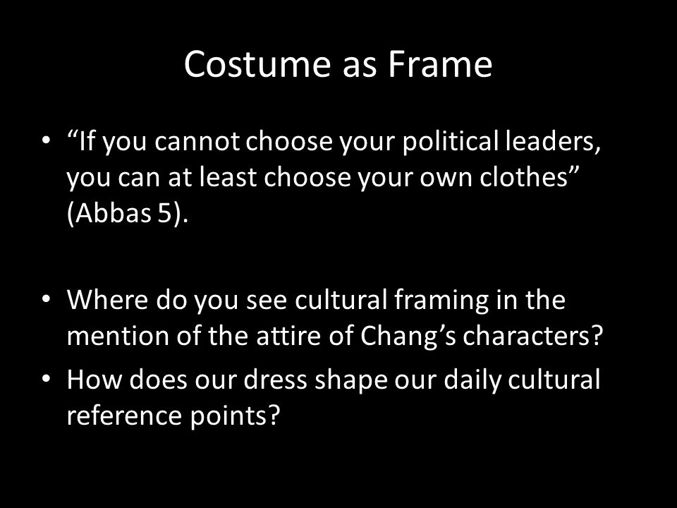 Costume as Frame If you cannot choose your political leaders, you can at least choose your own clothes (Abbas 5).