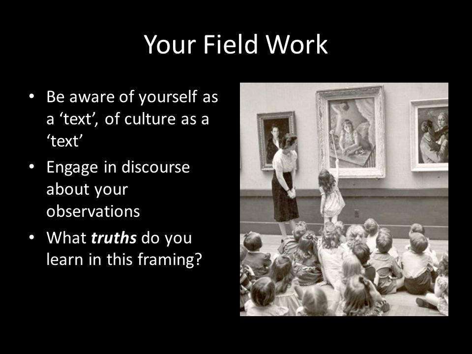 Your Field Work Be aware of yourself as a 'text', of culture as a 'text' Engage in discourse about your observations.