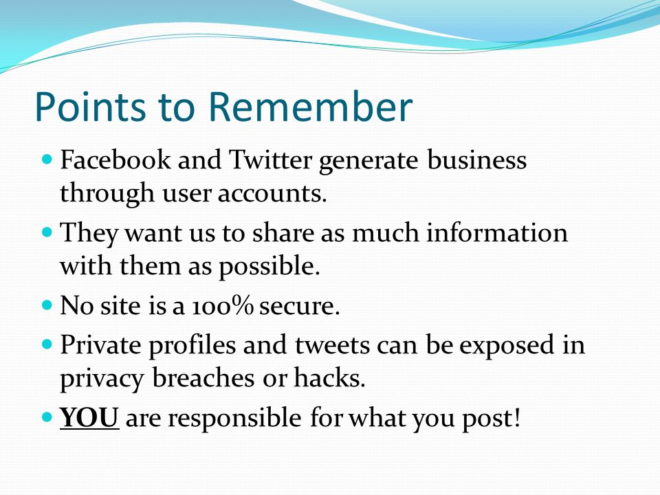 Points to Remember Facebook and Twitter generate business through user accounts. They want us to share as much information with them as possible.