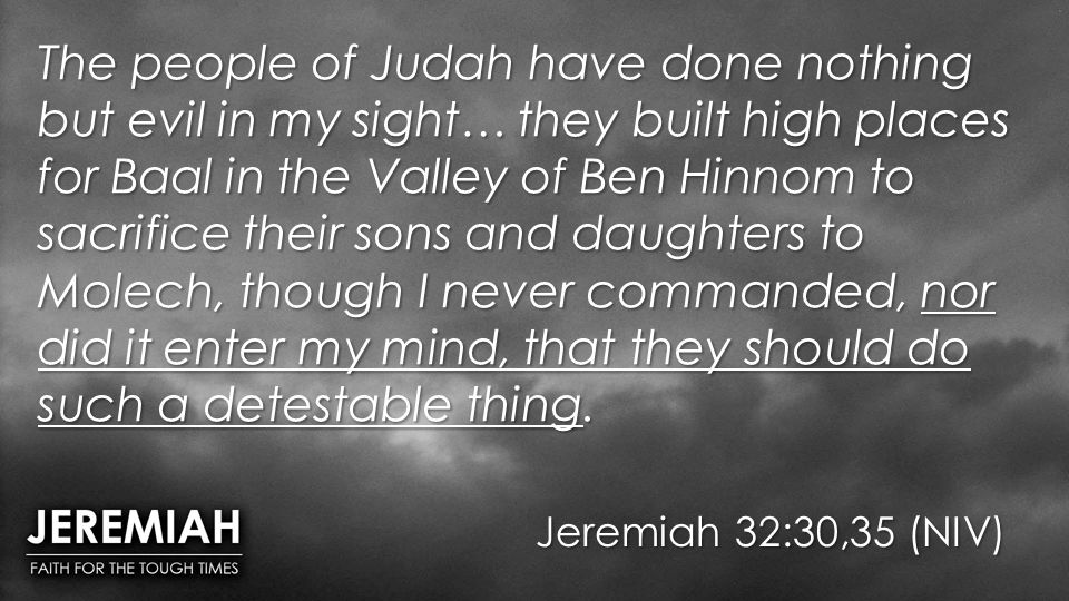 The people of Judah have done nothing but evil in my sight… they built high places for Baal in the Valley of Ben Hinnom to sacrifice their sons and daughters to Molech, though I never commanded, nor did it enter my mind, that they should do such a detestable thing.