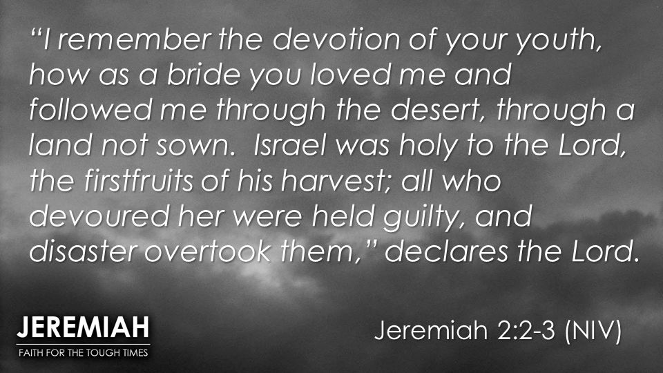 I remember the devotion of your youth, how as a bride you loved me and followed me through the desert, through a land not sown. Israel was holy to the Lord, the firstfruits of his harvest; all who devoured her were held guilty, and disaster overtook them, declares the Lord.