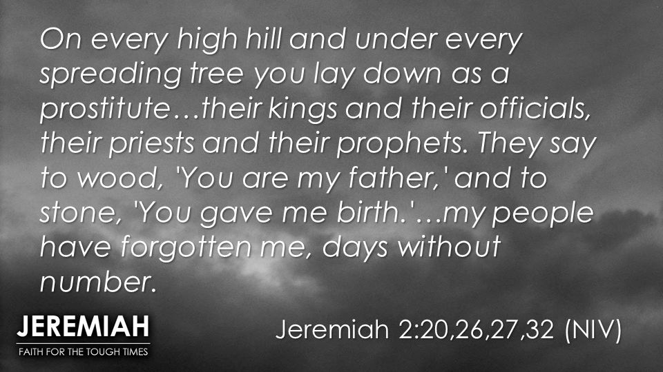 On every high hill and under every spreading tree you lay down as a prostitute…their kings and their officials, their priests and their prophets. They say to wood, You are my father, and to stone, You gave me birth. …my people have forgotten me, days without number.