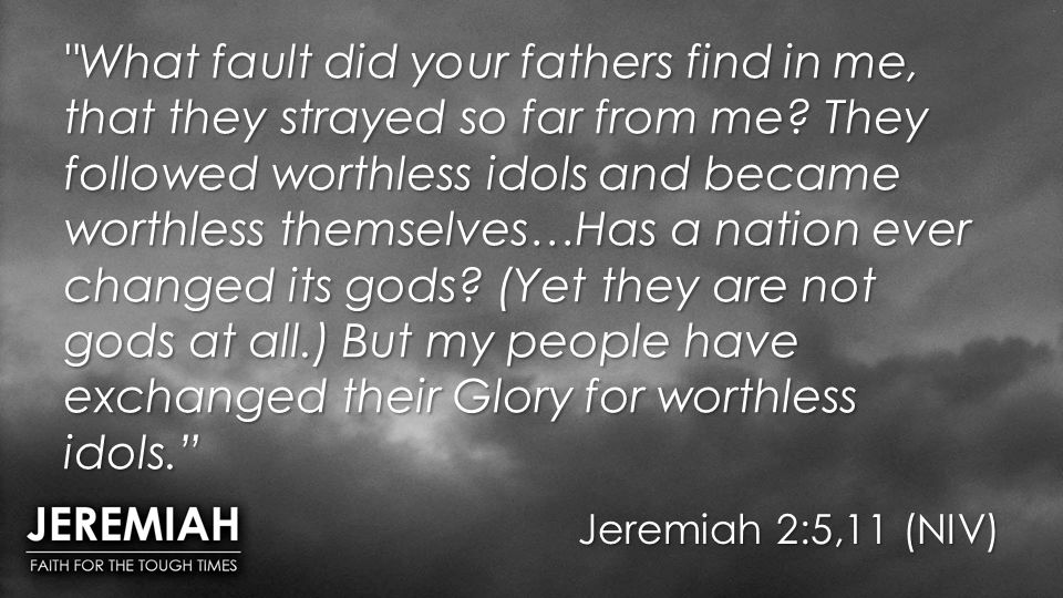 What fault did your fathers find in me, that they strayed so far from me They followed worthless idols and became worthless themselves…Has a nation ever changed its gods (Yet they are not gods at all.) But my people have exchanged their Glory for worthless idols.