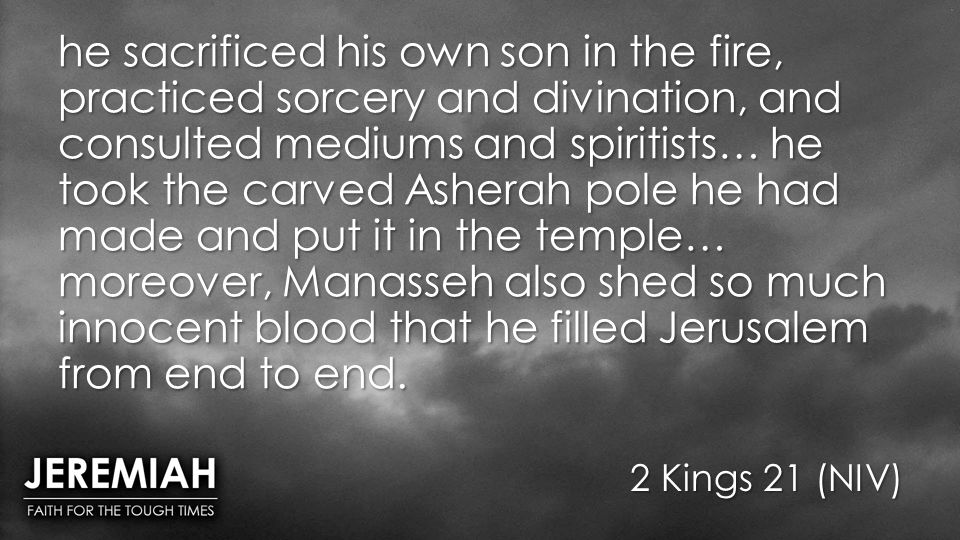 he sacrificed his own son in the fire, practiced sorcery and divination, and consulted mediums and spiritists… he took the carved Asherah pole he had made and put it in the temple… moreover, Manasseh also shed so much innocent blood that he filled Jerusalem from end to end.