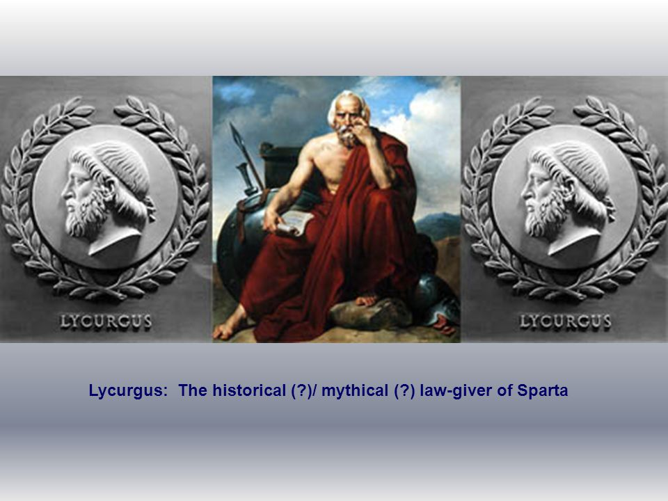 Lycurgus: The historical ( )/ mythical ( ) law-giver of Sparta
