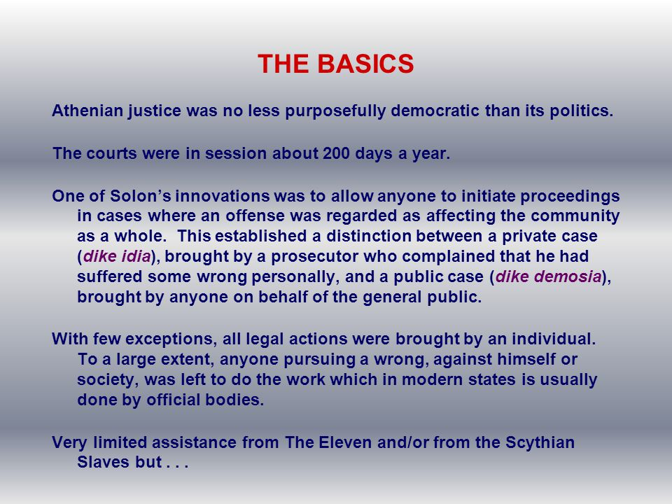 THE BASICS Athenian justice was no less purposefully democratic than its politics. The courts were in session about 200 days a year.