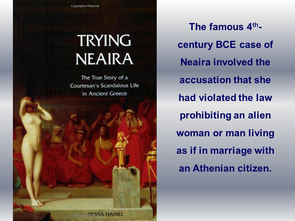 The famous 4th-century BCE case of Neaira involved the accusation that she had violated the law prohibiting an alien woman or man living as if in marriage with an Athenian citizen.