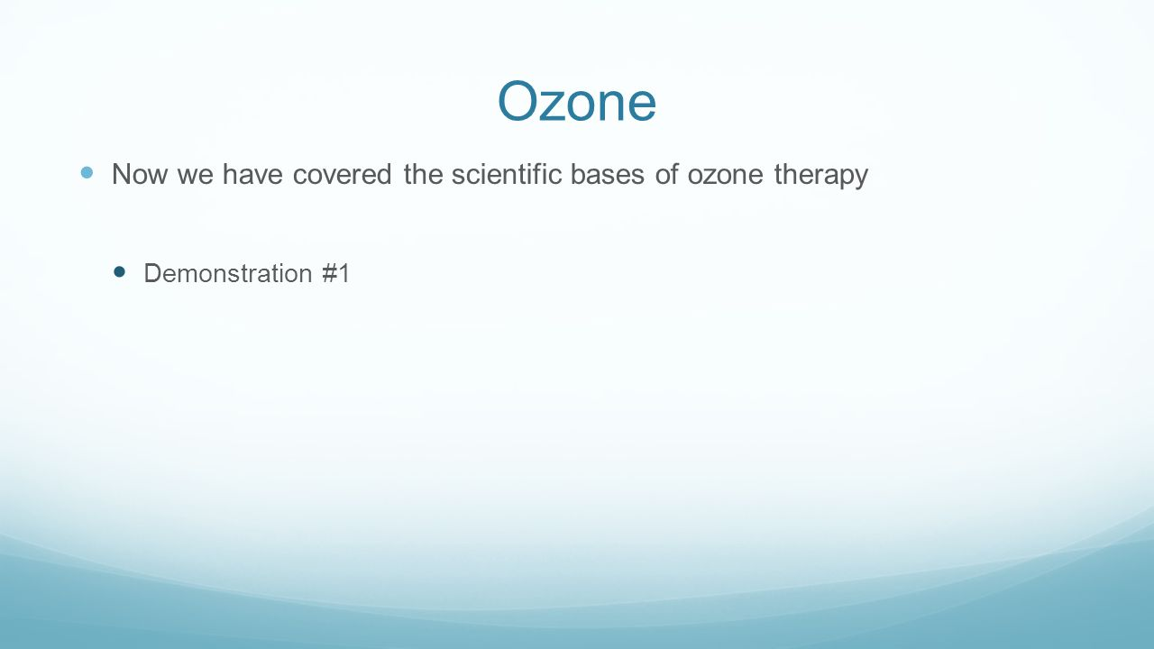 Ozone Now we have covered the scientific bases of ozone therapy
